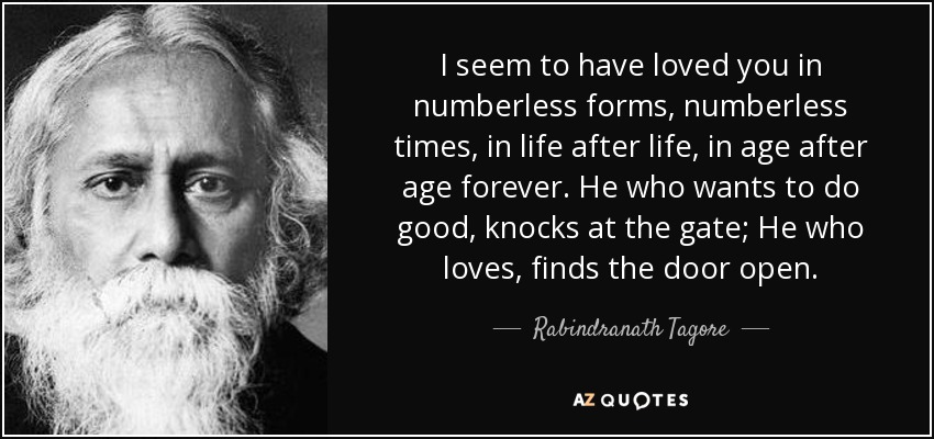 I seem to have loved you in numberless forms, numberless times, in life after life, in age after age forever. He who wants to do good, knocks at the gate; He who loves, finds the door open. - Rabindranath Tagore