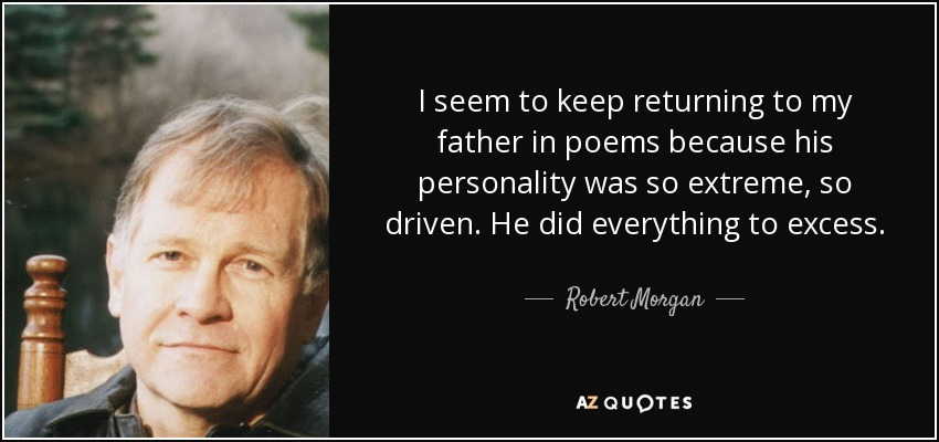 I seem to keep returning to my father in poems because his personality was so extreme, so driven. He did everything to excess. - Robert Morgan