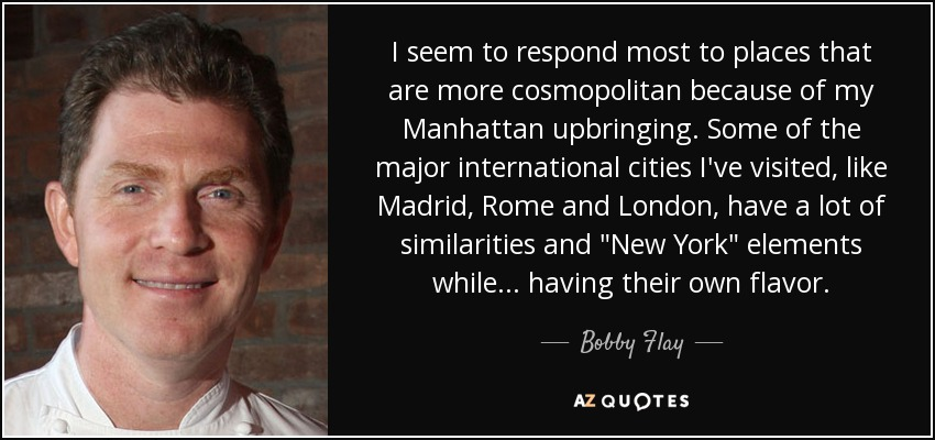 I seem to respond most to places that are more cosmopolitan because of my Manhattan upbringing. Some of the major international cities I've visited, like Madrid, Rome and London, have a lot of similarities and