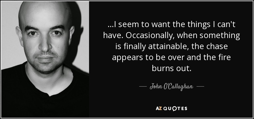 ...I seem to want the things I can't have. Occasionally, when something is finally attainable, the chase appears to be over and the fire burns out. - John O'Callaghan