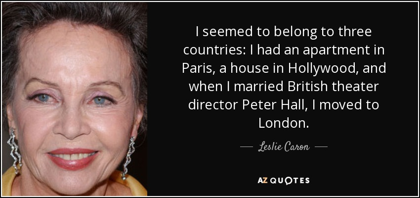 I seemed to belong to three countries: I had an apartment in Paris, a house in Hollywood, and when I married British theater director Peter Hall, I moved to London. - Leslie Caron