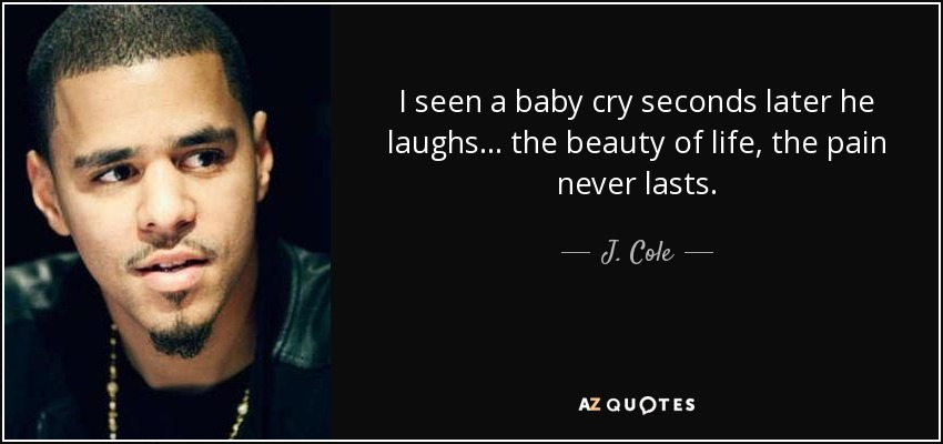 I seen a baby cry seconds later he laughs... the beauty of life, the pain never lasts. - J. Cole