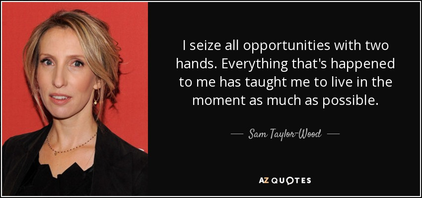 I seize all opportunities with two hands. Everything that's happened to me has taught me to live in the moment as much as possible. - Sam Taylor-Wood