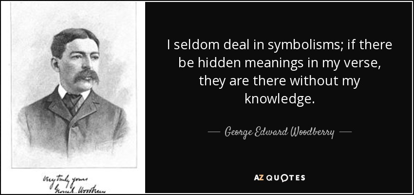 I seldom deal in symbolisms; if there be hidden meanings in my verse, they are there without my knowledge. - George Edward Woodberry