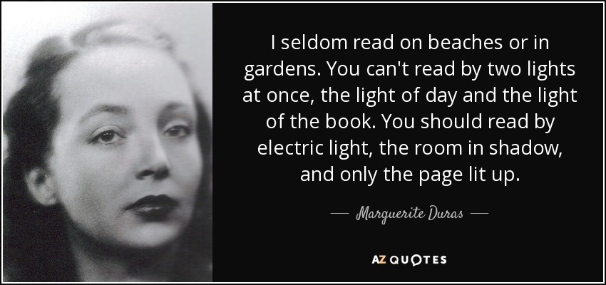 I seldom read on beaches or in gardens. You can't read by two lights at once, the light of day and the light of the book. You should read by electric light, the room in shadow, and only the page lit up. - Marguerite Duras
