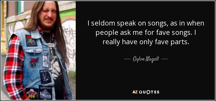 I seldom speak on songs, as in when people ask me for fave songs. I really have only fave parts. - Gylve Nagell