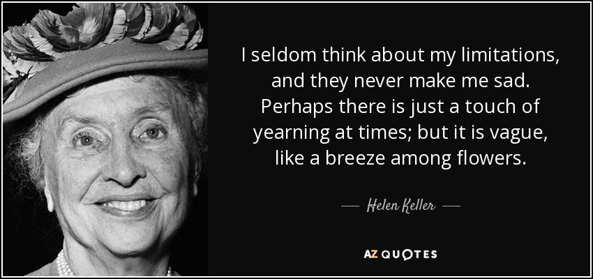 I seldom think about my limitations, and they never make me sad. Perhaps there is just a touch of yearning at times; but it is vague, like a breeze among flowers. - Helen Keller