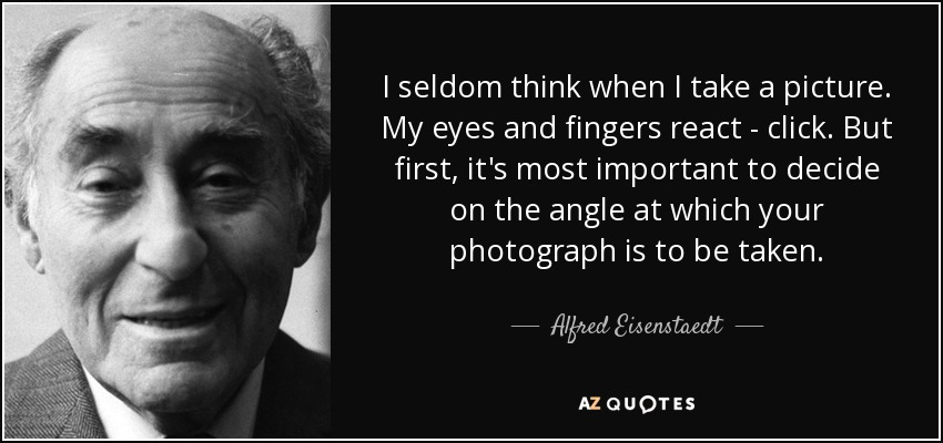 I seldom think when I take a picture. My eyes and fingers react - click. But first, it's most important to decide on the angle at which your photograph is to be taken. - Alfred Eisenstaedt