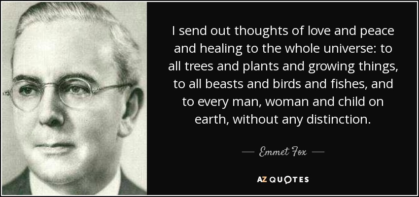I send out thoughts of love and peace and healing to the whole universe: to all trees and plants and growing things, to all beasts and birds and fishes, and to every man, woman and child on earth, without any distinction. - Emmet Fox