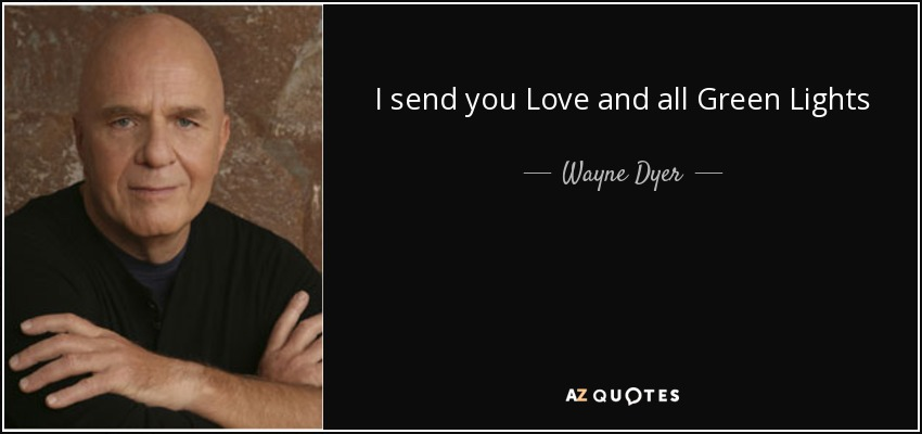 I send you Love and all Green Lights - Wayne Dyer