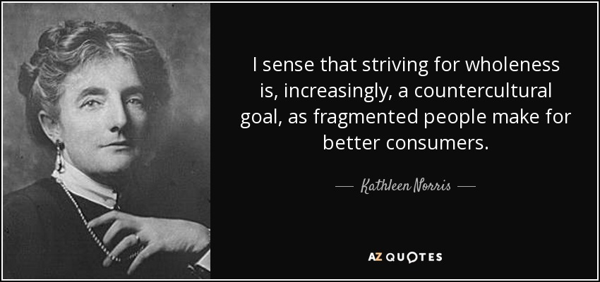 I sense that striving for wholeness is, increasingly, a countercultural goal, as fragmented people make for better consumers. - Kathleen Norris
