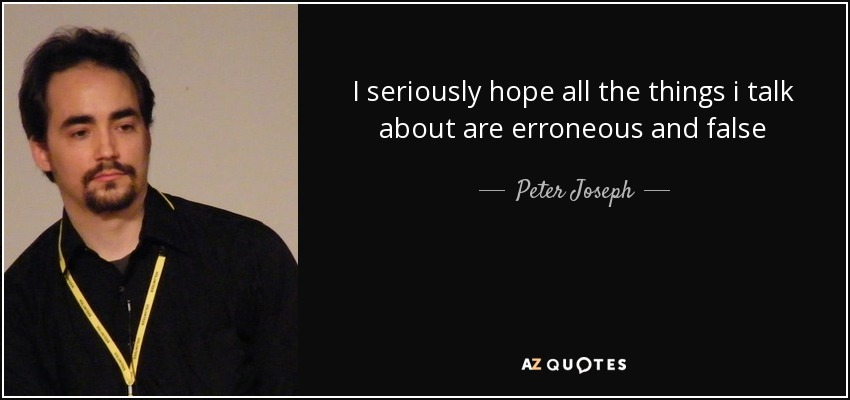 I seriously hope all the things i talk about are erroneous and false - Peter Joseph