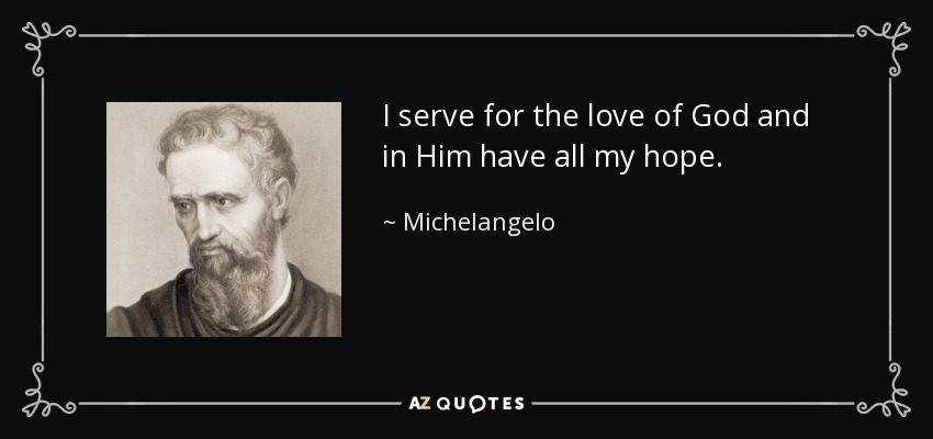I serve for the love of God and in Him have all my hope. - Michelangelo