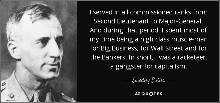 I served in all commissioned ranks from Second Lieutenant to Major-General. And during that period, I spent most of my time being a high class muscle-man for Big Business, for Wall Street and for the Bankers. In short, I was a racketeer, a gangster for capitalism. - Smedley Butler