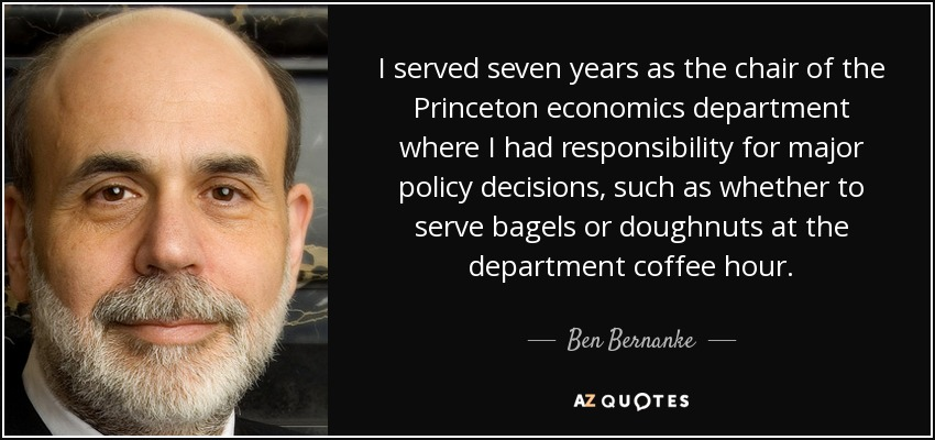 I served seven years as the chair of the Princeton economics department where I had responsibility for major policy decisions, such as whether to serve bagels or doughnuts at the department coffee hour. - Ben Bernanke