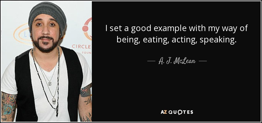 I set a good example with my way of being, eating, acting, speaking. - A. J. McLean