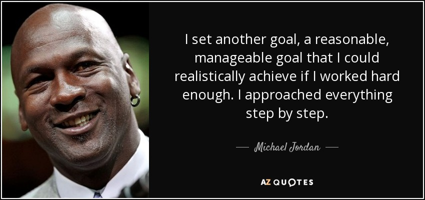 I set another goal ... a reasonable, manageable goal that I could realistically achieve if I worked hard enough. I approached everything step by step. - Michael Jordan
