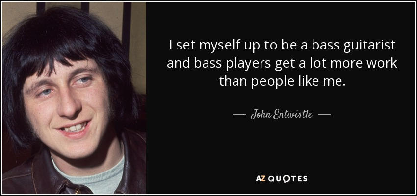 I set myself up to be a bass guitarist and bass players get a lot more work than people like me. - John Entwistle