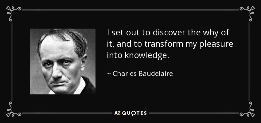 I set out to discover the why of it, and to transform my pleasure into knowledge. - Charles Baudelaire