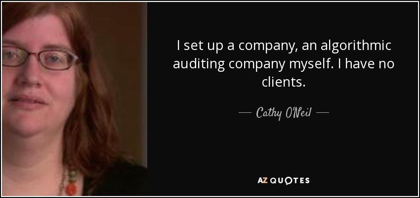I set up a company, an algorithmic auditing company myself. I have no clients. - Cathy O'Neil