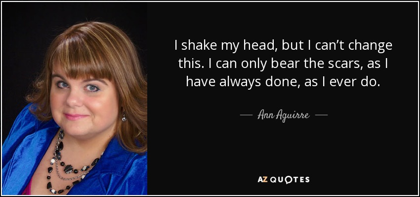 Ann Aguirre Quote I Shake My Head But I Cant Change This I