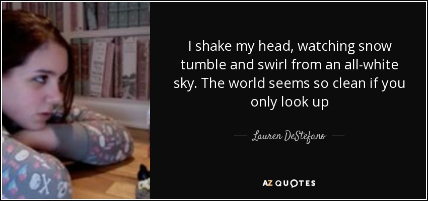 Lauren Destefano Quote I Shake My Head Watching Snow Tumble And