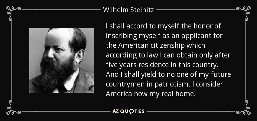 I shall accord to myself the honor of inscribing myself as an applicant for the American citizenship which according to law I can obtain only after five years residence in this country. And I shall yield to no one of my future countrymen in patriotism. I consider America now my real home. - Wilhelm Steinitz