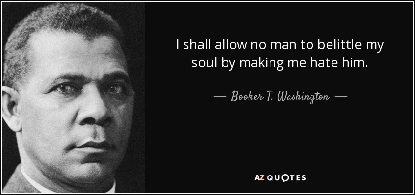I shall allow no man to belittle my soul by making me hate him. - Booker T. Washington