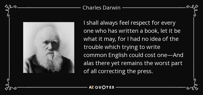 I shall always feel respect for every one who has written a book, let it be what it may, for I had no idea of the trouble which trying to write common English could cost one—And alas there yet remains the worst part of all correcting the press. - Charles Darwin