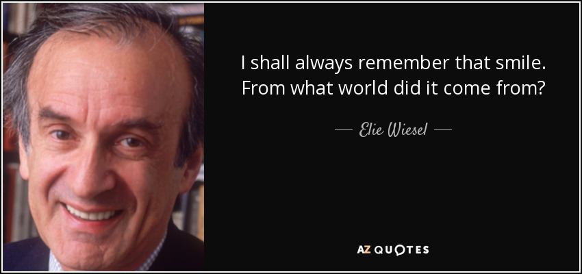 I shall always remember that smile. From what world did it come from? - Elie Wiesel