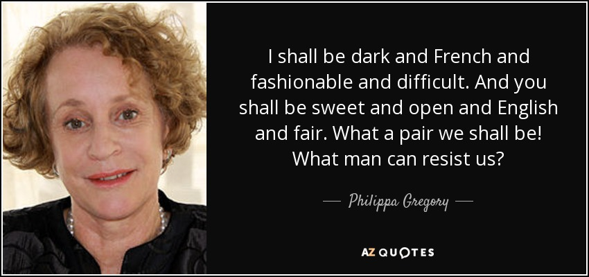 I shall be dark and French and fashionable and difficult. And you shall be sweet and open and English and fair. What a pair we shall be! What man can resist us? - Philippa Gregory