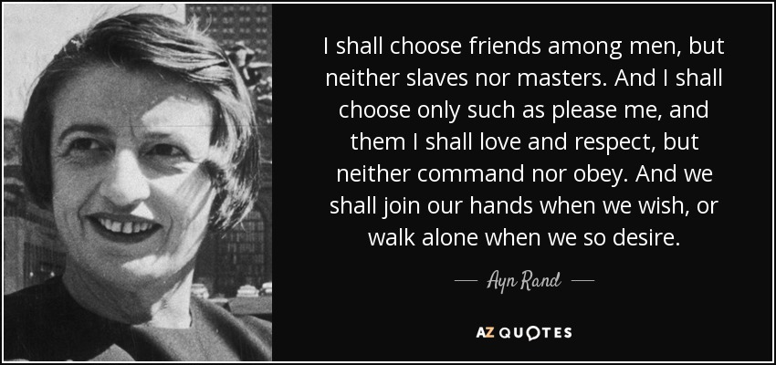 I shall choose friends among men, but neither slaves nor masters. And I shall choose only such as please me, and them I shall love and respect, but neither command nor obey. And we shall join our hands when we wish, or walk alone when we so desire. - Ayn Rand