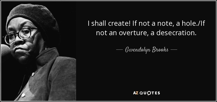 I shall create! If not a note, a hole./If not an overture, a desecration. - Gwendolyn Brooks