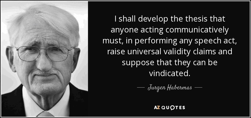 I shall develop the thesis that anyone acting communicatively must, in performing any speech act, raise universal validity claims and suppose that they can be vindicated. - Jurgen Habermas