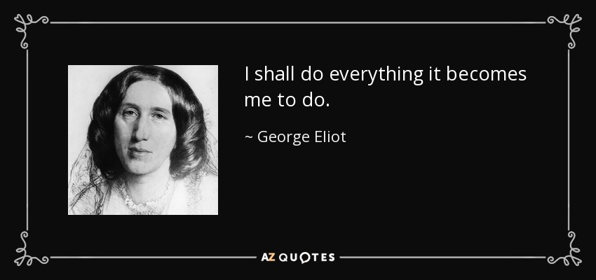 I shall do everything it becomes me to do. - George Eliot