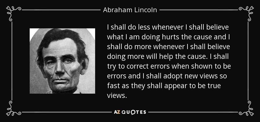 I shall do less whenever I shall believe what I am doing hurts the cause and I shall do more whenever I shall believe doing more will help the cause. I shall try to correct errors when shown to be errors and I shall adopt new views so fast as they shall appear to be true views. - Abraham Lincoln