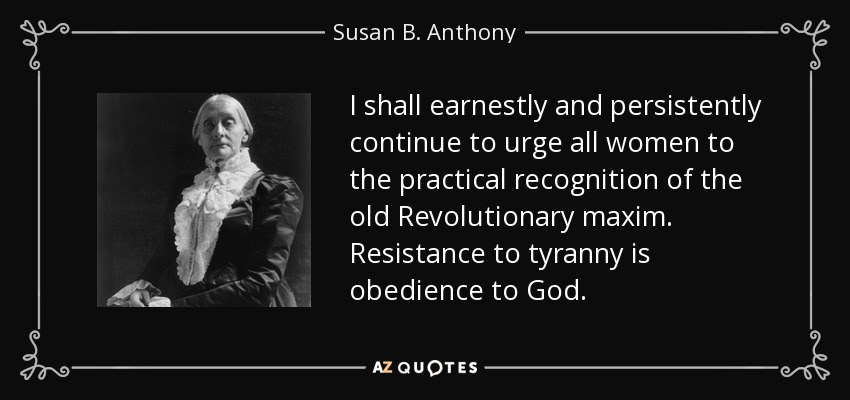 I shall earnestly and persistently continue to urge all women to the practical recognition of the old Revolutionary maxim. Resistance to tyranny is obedience to God. - Susan B. Anthony