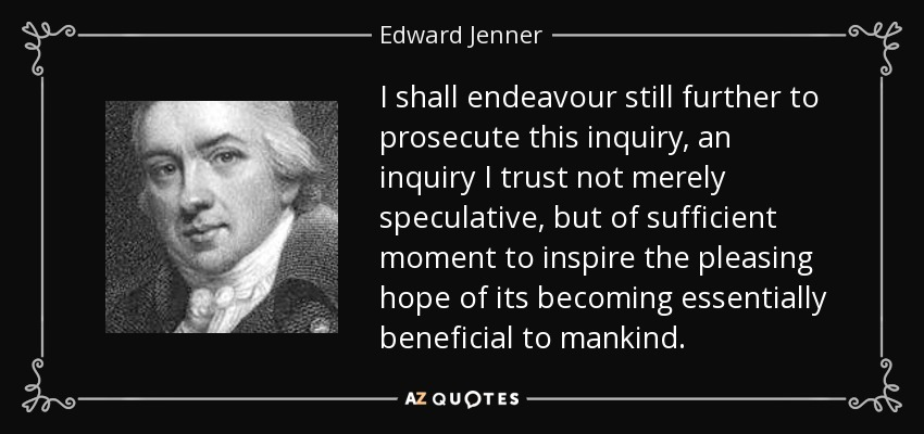 I shall endeavour still further to prosecute this inquiry, an inquiry I trust not merely speculative, but of sufficient moment to inspire the pleasing hope of its becoming essentially beneficial to mankind. - Edward Jenner