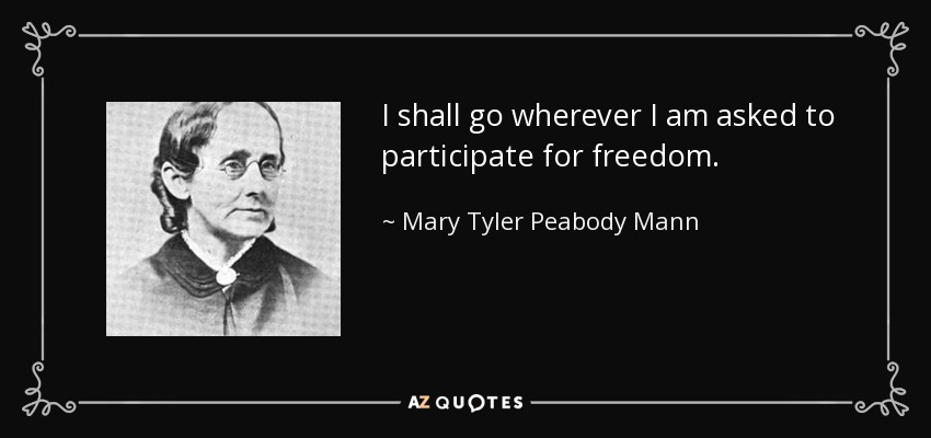 I shall go wherever I am asked to participate for freedom. - Mary Tyler Peabody Mann
