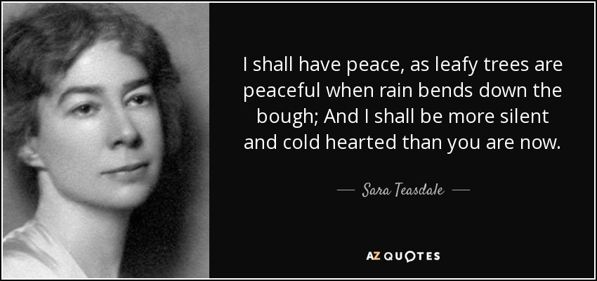 I shall have peace, as leafy trees are peaceful when rain bends down the bough; And I shall be more silent and cold hearted than you are now. - Sara Teasdale