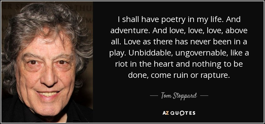 I shall have poetry in my life. And adventure. And love, love, love, above all. Love as there has never been in a play. Unbiddable, ungovernable, like a riot in the heart and nothing to be done, come ruin or rapture. - Tom Stoppard