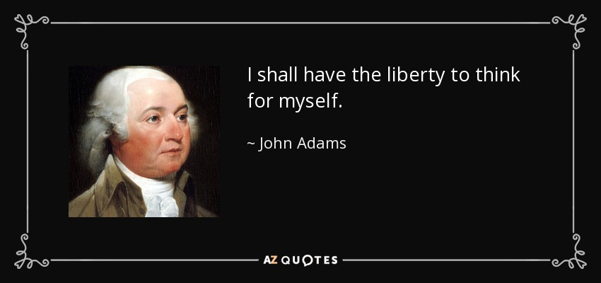 I shall have the liberty to think for myself. - John Adams