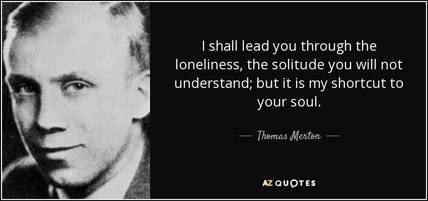 I shall lead you through the loneliness, the solitude you will not understand; but it is my shortcut to your soul. - Thomas Merton