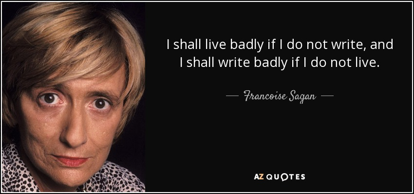 I shall live badly if I do not write, and I shall write badly if I do not live. - Francoise Sagan