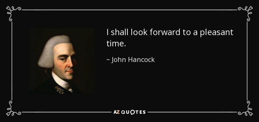 I shall look forward to a pleasant time. - John Hancock
