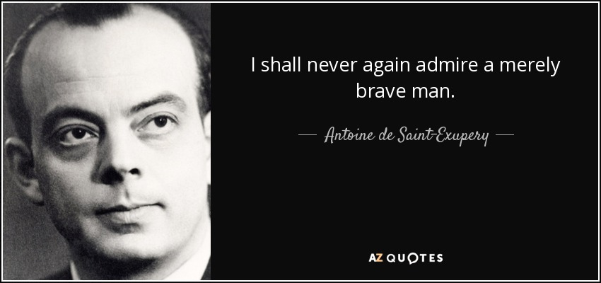 I shall never again admire a merely brave man. - Antoine de Saint-Exupery
