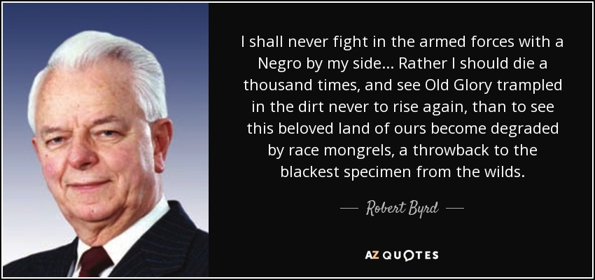 I shall never fight in the armed forces with a Negro by my side. ... Rather I should die a thousand times, and see Old Glory trampled in the dirt never to rise again, than to see this beloved land of ours become degraded by race mongrels, a throwback to the blackest specimen from the wilds. - Robert Byrd