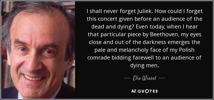 I shall never forget Juliek. How could I forget this concert given before an audience of the dead and dying? Even today, when I hear that particular piece by Beethoven, my eyes close and out of the darkness emerges the pale and melancholy face of my Polish comrade bidding farewell to an audience of dying men. - Elie Wiesel