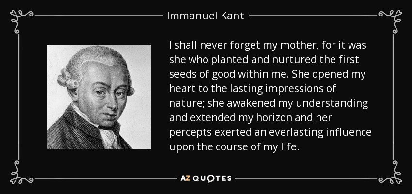 I shall never forget my mother, for it was she who planted and nurtured the first seeds of good within me. She opened my heart to the lasting impressions of nature; she awakened my understanding and extended my horizon and her percepts exerted an everlasting influence upon the course of my life. - Immanuel Kant