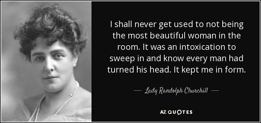 I shall never get used to not being the most beautiful woman in the room. It was an intoxication to sweep in and know every man had turned his head. It kept me in form. - Lady Randolph Churchill